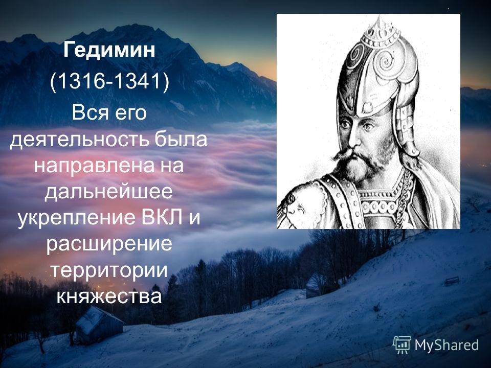 Гедимин (1316-1341) Вся его деятельность была направлена на дальнейшее укрепление ВКЛ и расширение территории княжества