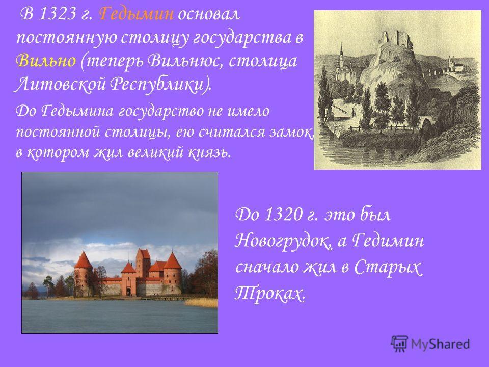 В 1323 г. Гедымин основал постоянную столицу государства в Вильно (теперь Вильнюс, столица Литовской Республики). До Гедымина государство не имело постоянной столицы, ею считался замок, в котором жил великий князь. До 1320 г. это был Новогрудок, а Ге