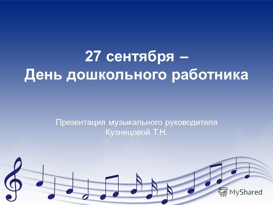 27 сентября – День дошкольного работника Презентация музыкального руководителя Кузнецовой Т.Н.