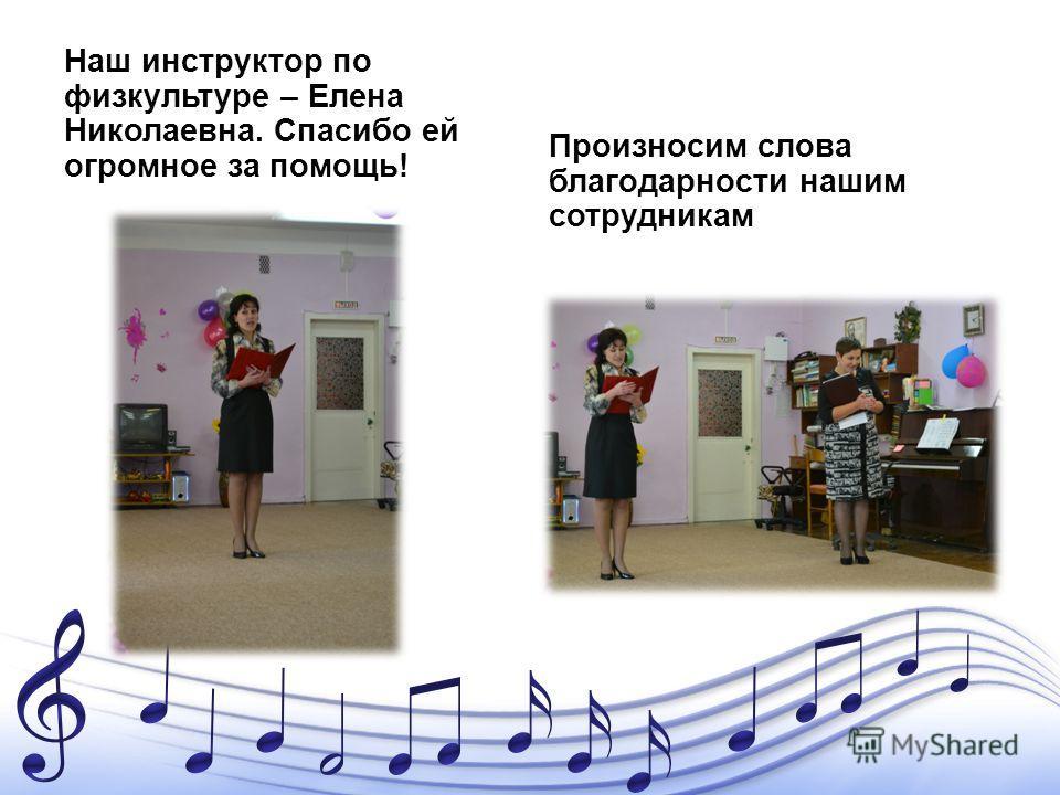 Наш инструктор по физкультуре – Елена Николаевна. Спасибо ей огромное за помощь! Произносим слова благодарности нашим сотрудникам