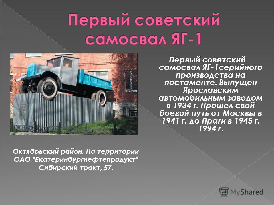 Первый советский самосвал ЯГ-1 серийного производства на постаменте. Выпущен Ярославским автомобильным заводом в 1934 г. Прошел свой боевой путь от Москвы в 1941 г. до Праги в 1945 г. 1994 г. Октябрьский район. На территории ОАО