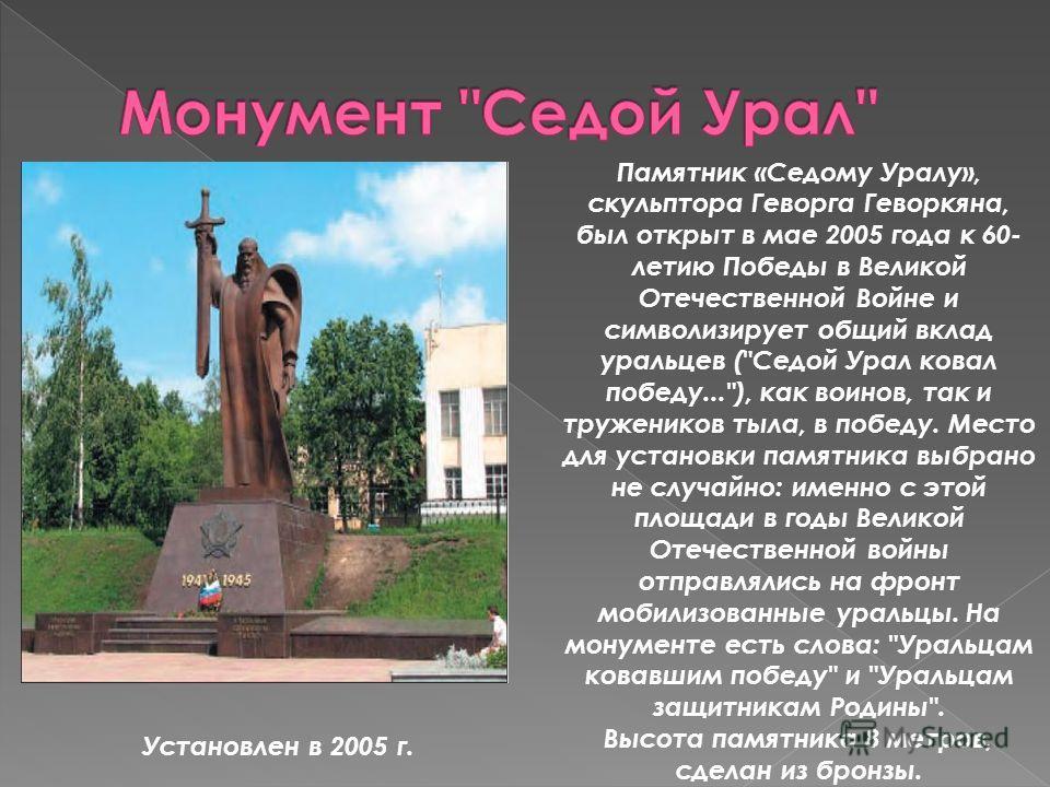 Установлен в 2005 г. Памятник «Седому Уралу», скульптора Геворга Геворкяна, был открыт в мае 2005 года к 60- летию Победы в Великой Отечественной Войне и символизирует общий вклад уральцев (