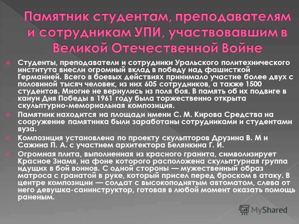 Студенты, преподаватели и сотрудники Уральского политехнического института внесли огромный вклад в победу над фашисткой Германией. Всего в боевых действиях принимало участие более двух с половиной тысяч человек, из них 605 сотрудников, а также 1500 с