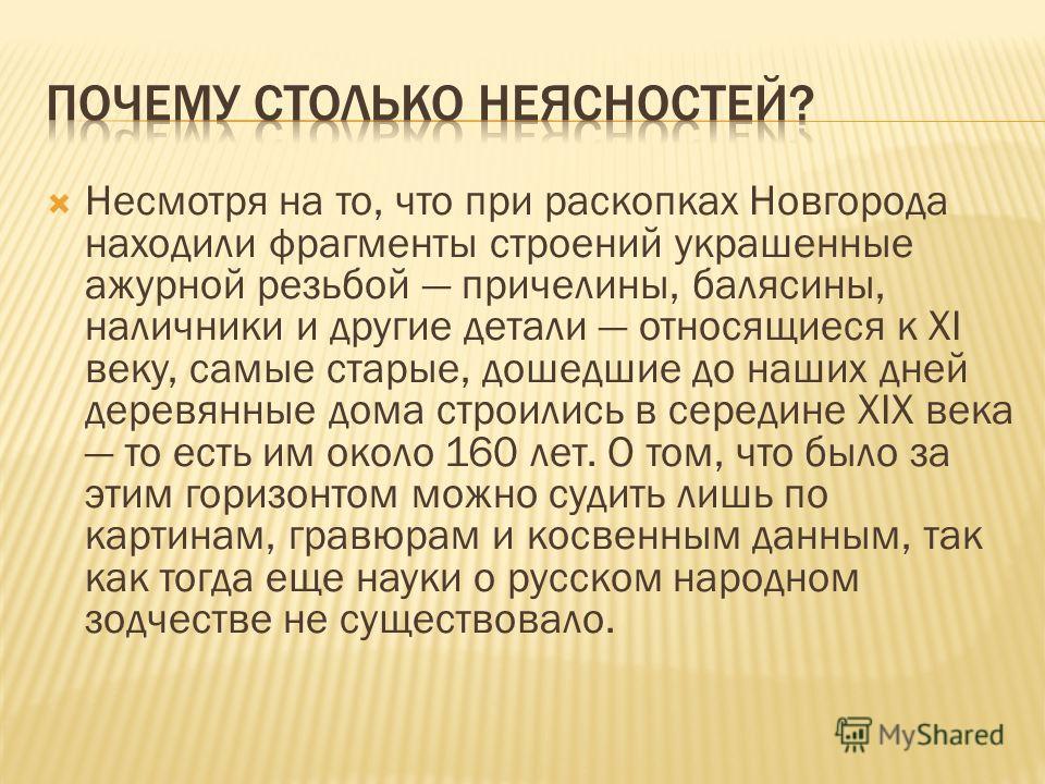 Несмотря на то, что при раскопках Новгорода находили фрагменты строений украшенные ажурной резьбой причелины, балясины, наличники и другие детали относящиеся к XI веку, самые старые, дошедшие до наших дней деревянные дома строились в середине XIX век