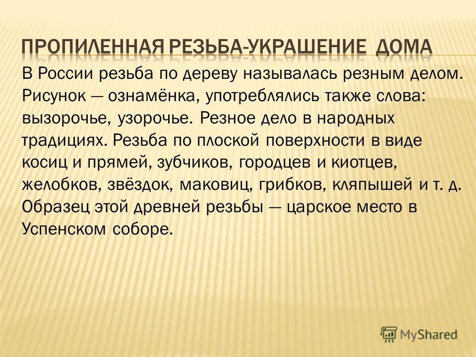 В России резьба по дереву называлась резным делом. Рисунок ознамёнка, употреблялись также слова: вызорочье, узорочье. Резное дело в народных традициях. Резьба по плоской поверхности в виде косиц и прямей, зубчиков, городцев и киотцев, желобков, звёзд
