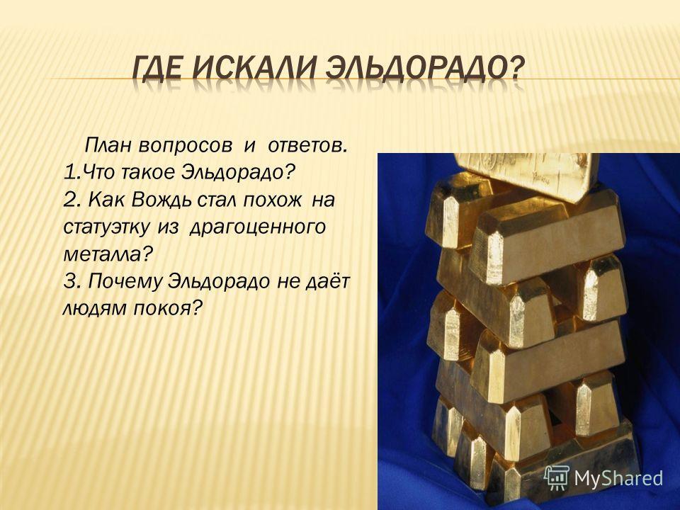 План вопросов и ответов. 1. Что такое Эльдорадо? 2. Как Вождь стал похож на статуэтку из драгоценного металла? 3. Почему Эльдорадо не даёт людям покоя?