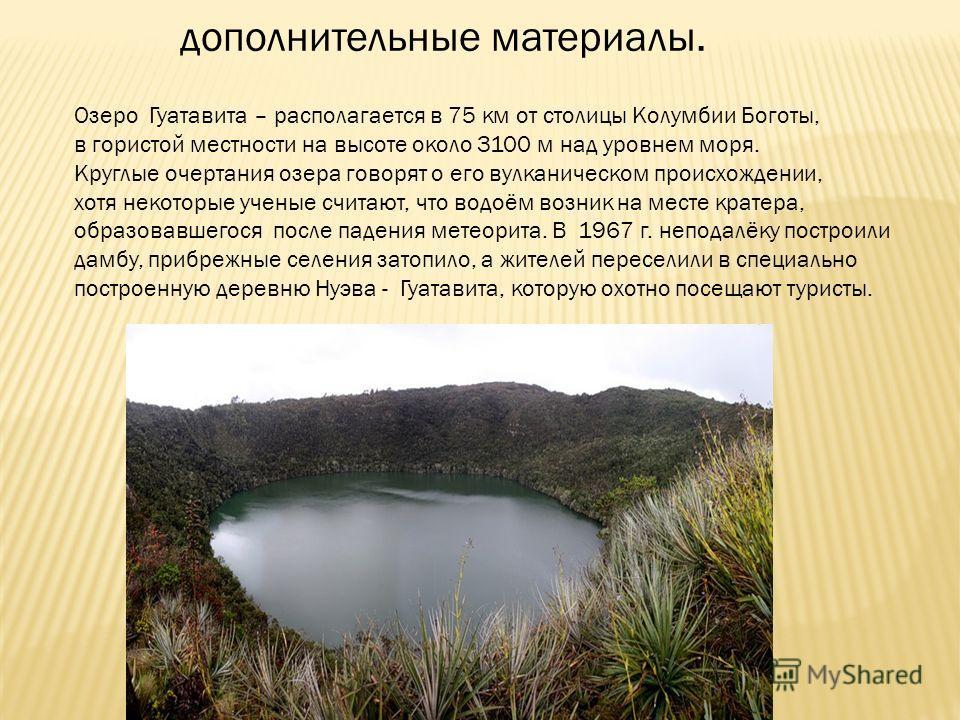 дополнительные материалы. Озеро Гуатавита – располагается в 75 км от столицы Колумбии Боготы, в гористой местности на высоте около 3100 м над уровнем моря. Круглые очертания озера говорят о его вулканическом происхождении, хотя некоторые ученые счита
