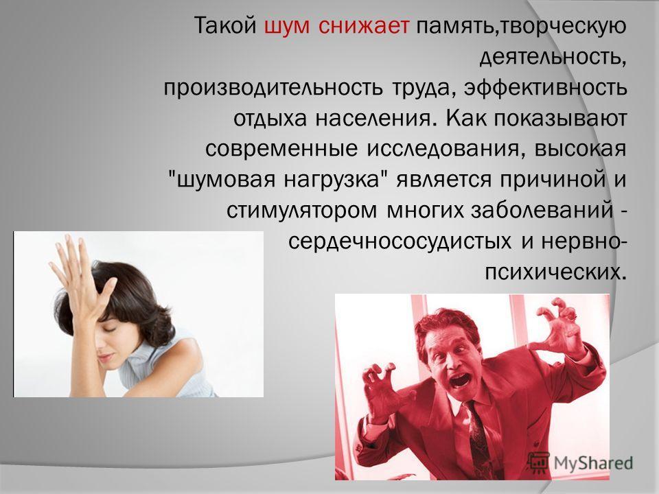 Такой шум снижает память,творческую деятельность, производительность труда, эффективность отдыха населения. Как показывают современные исследования, высокая