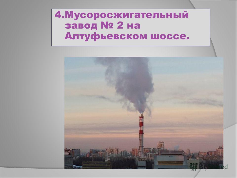 4. Мусоросжигательный завод 2 на Алтуфьевском шоссе.
