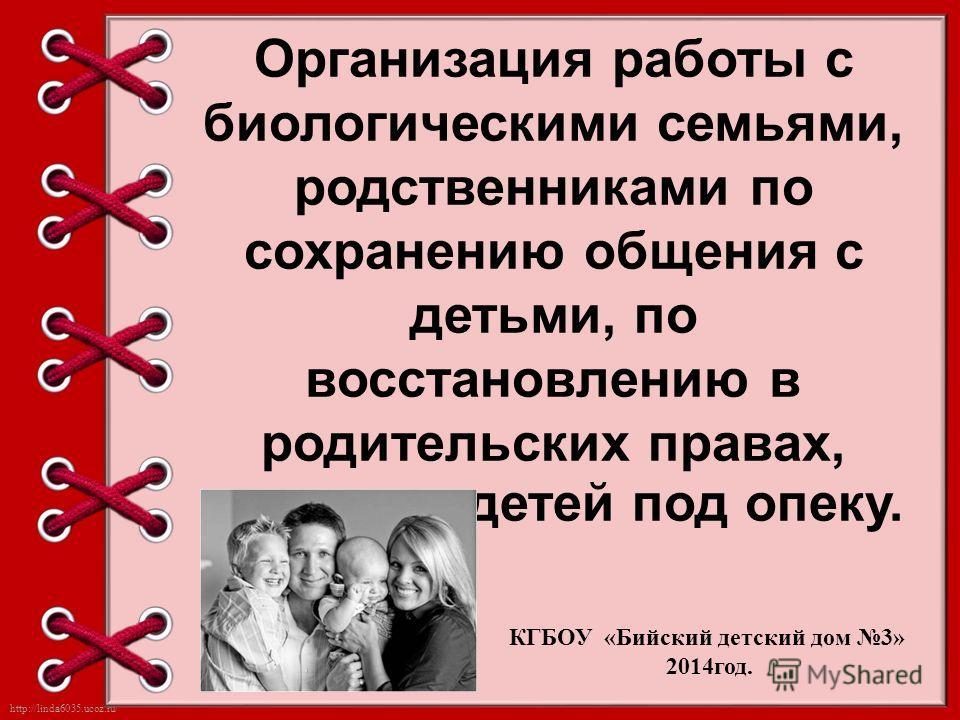 http://linda6035.ucoz.ru/ Организация работы с биологическими семьями, родственниками по сохранению общения с детьми, по восстановлению в родительских правах, передаче детей под опеку. КГБОУ «Бийский детский дом 3» 2014 год.