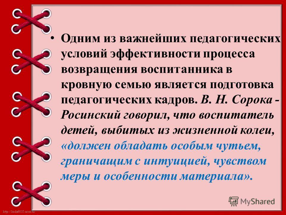 http://linda6035.ucoz.ru/ Одним из важнейших педагогических условий эффективности процесса возвращения воспитанника в кровную семью является подготовка педагогических кадров. В. Н. Сорока - Росинский говорил, что воспитатель детей, выбитых из жизненн