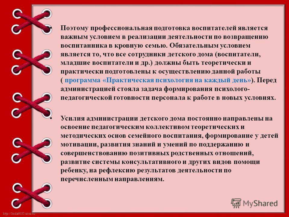 http://linda6035.ucoz.ru/ Поэтому профессиональная подготовка воспитателей является важным условием в реализации деятельности по возвращению воспитанника в кровную семью. Обязательным условием является то, что все сотрудники детского дома (воспитател