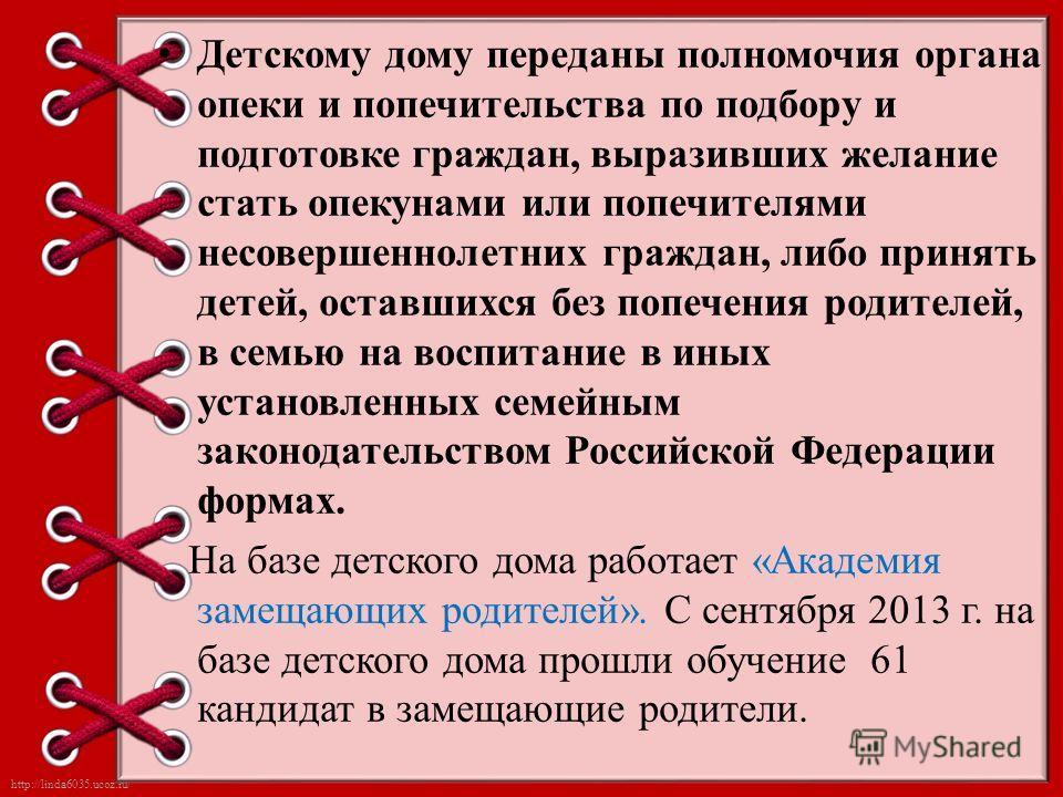http://linda6035.ucoz.ru/ Детскому дому переданы полномочия органа опеки и попечительства по подбору и подготовке граждан, выразивших желание стать опекунами или попечителями несовершеннолетних граждан, либо принять детей, оставшихся без попечения ро
