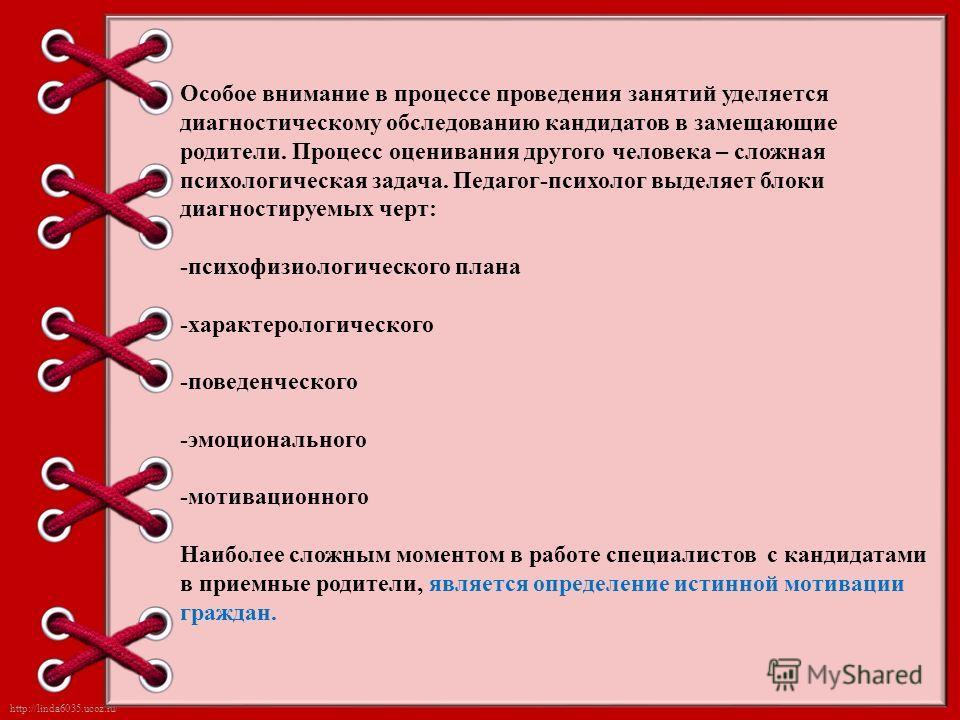 http://linda6035.ucoz.ru/ Особое внимание в процессе проведения занятий уделяется диагностическому обследованию кандидатов в замещающие родители. Процесс оценивания другого человека – сложная психологическая задача. Педагог-психолог выделяет блоки ди