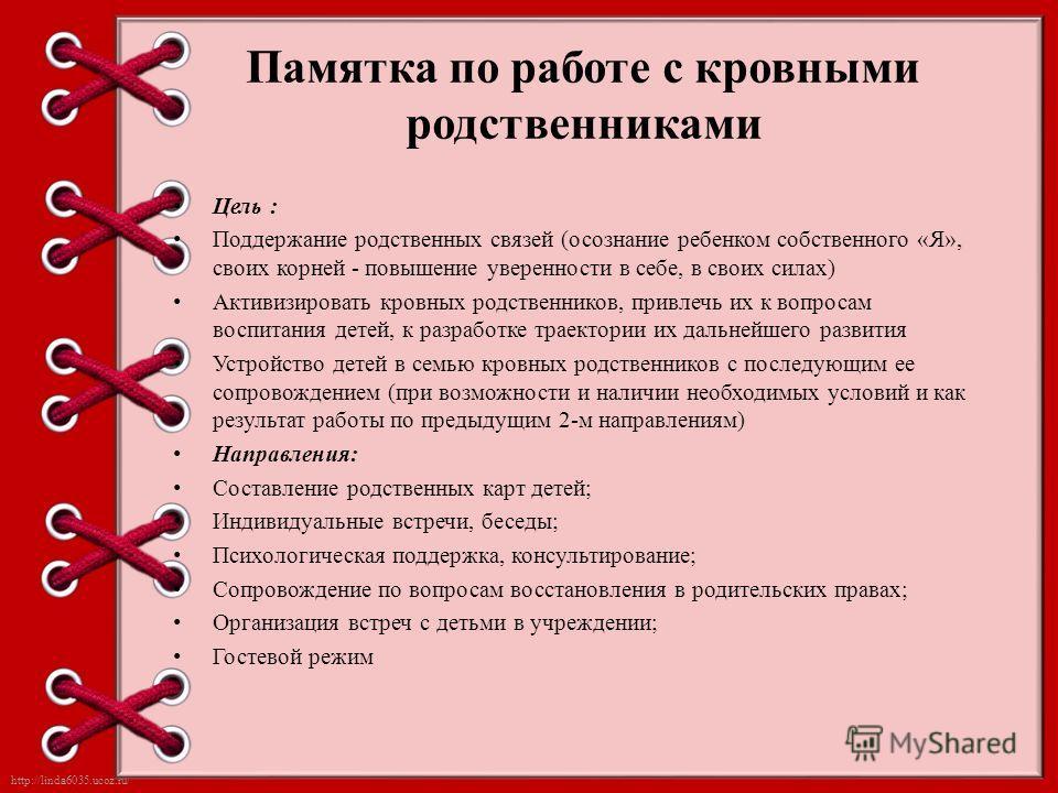 http://linda6035.ucoz.ru/ Памятка по работе с кровными родственниками Цель : Поддержание родственных связей (осознание ребенком собственного «Я», своих корней - повышение уверенности в себе, в своих силах) Активизировать кровных родственников, привле