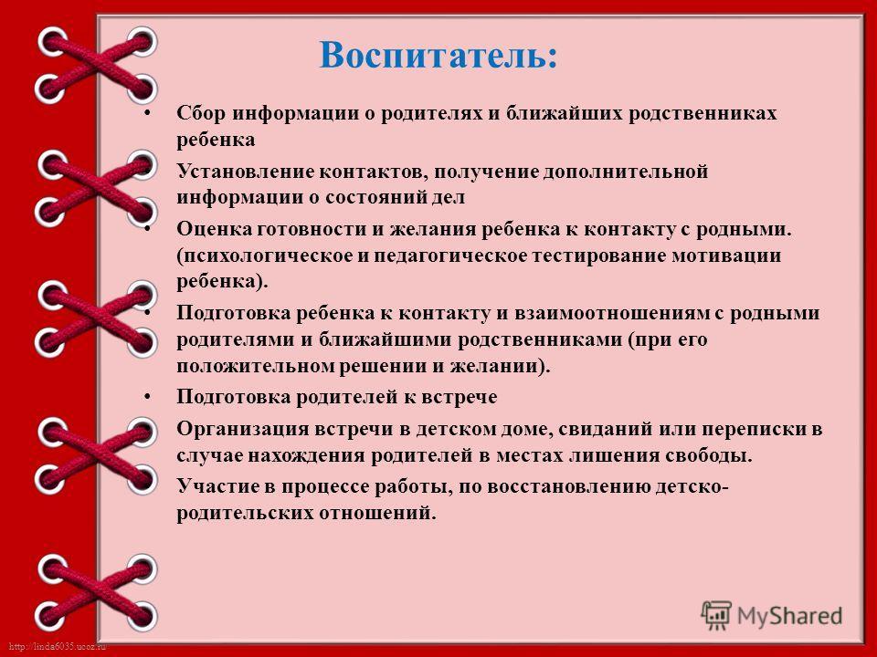 http://linda6035.ucoz.ru/ Воспитатель: Сбор информации о родителях и ближайших родственниках ребенка Установление контактов, получение дополнительной информации о состояний дел Оценка готовности и желания ребенка к контакту с родными. (психологическо