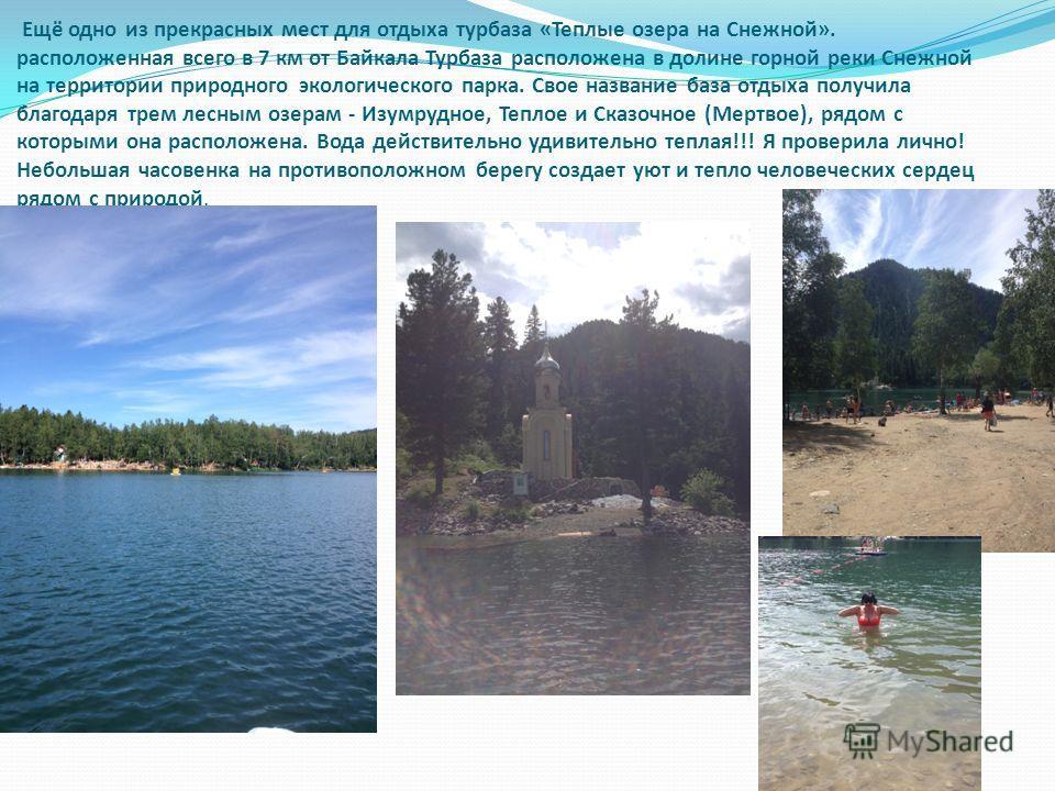 Ещё одно из прекрасных мест для отдыха турбаза «Теплые озера на Снежной». расположенная всего в 7 км от Байкала Турбаза расположена в долине горной реки Снежной на территории природного экологического парка. Свое название база отдыха получила благода
