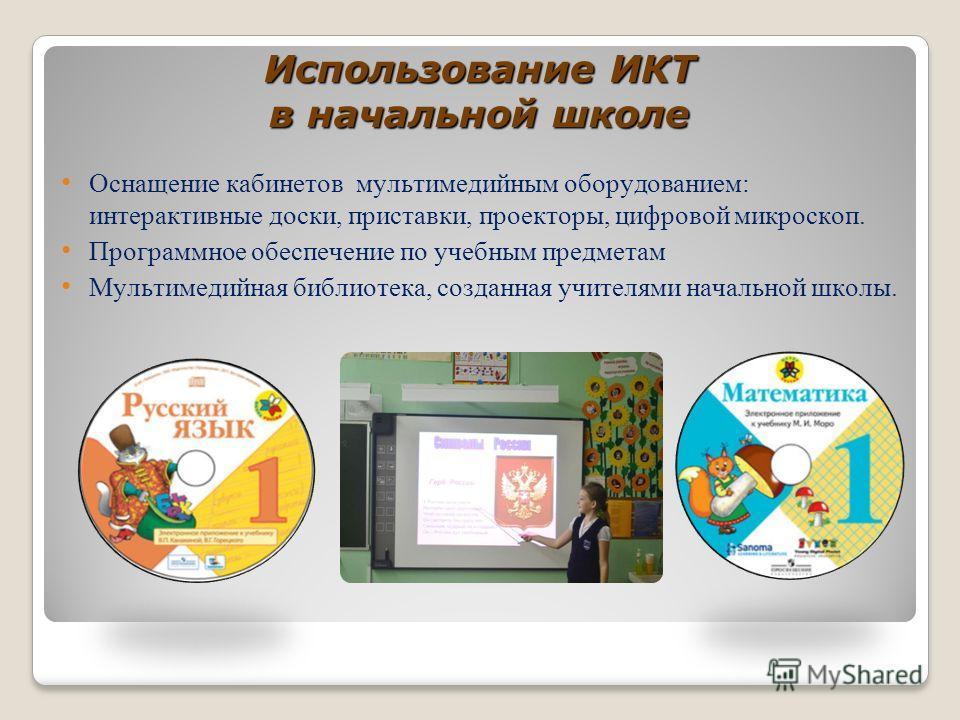 Использование ИКТ в начальной школе Оснащение кабинетов мультимедийным оборудованием: интерактивные доски, приставки, проекторы, цифровой микроскоп. Программное обеспечение по учебным предметам Мультимедийная библиотека, созданная учителями начальной