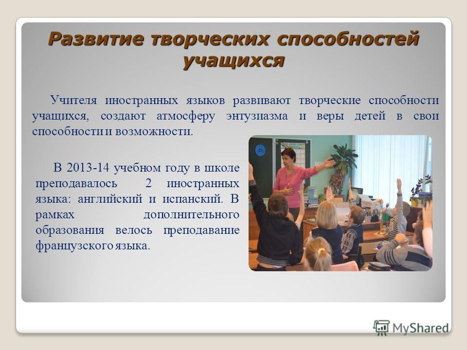 Учителя иностранных языков развивают творческие способности учащихся, создают атмосферу энтузиазма и веры детей в свои способности и возможности. Развитие творческих способностей учащихся В 2013-14 учебном году в школе преподавалось 2 иностранных язы
