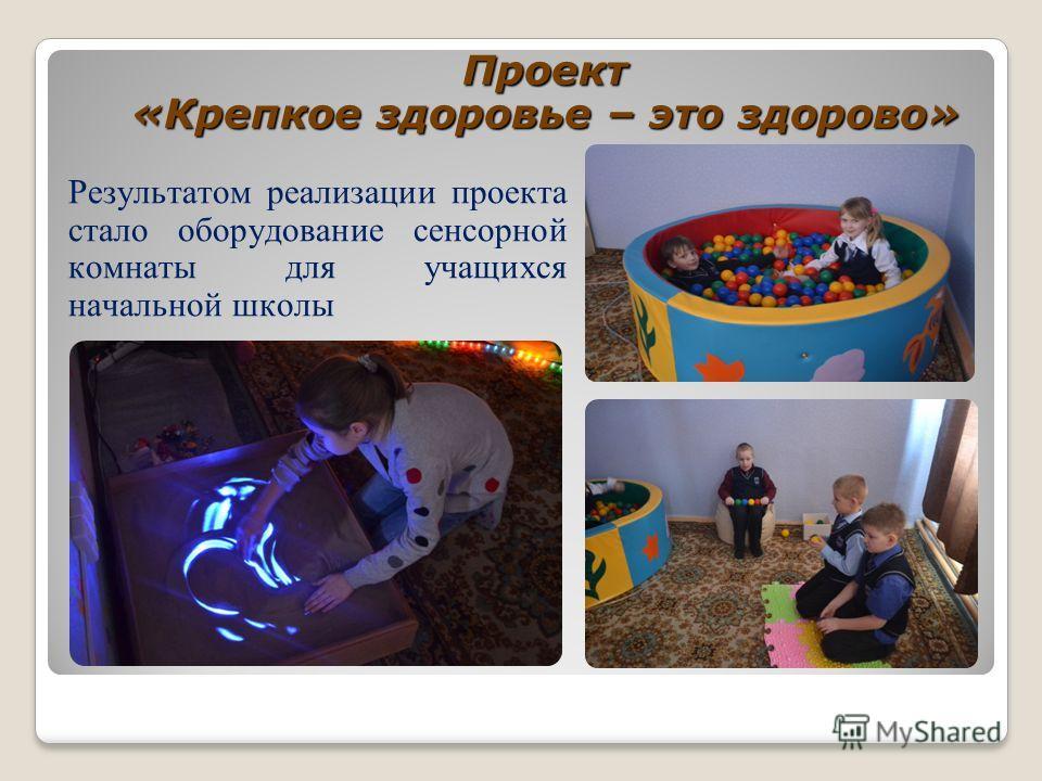 Проект «Крепкое здоровье – это здорово» Результатом реализации проекта стало оборудование сенсорной комнаты для учащихся начальной школы