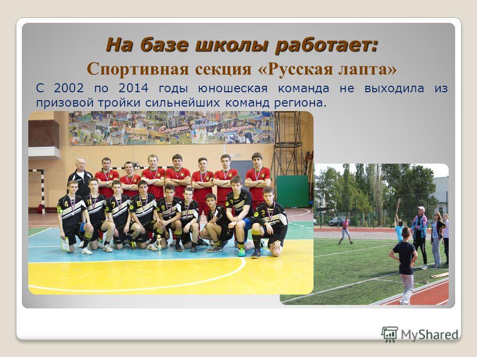 На базе школы работает: Спортивная секция «Русская лапта» С 2002 по 2014 годы юношеская команда не выходила из призовой тройки сильнейших команд региона.
