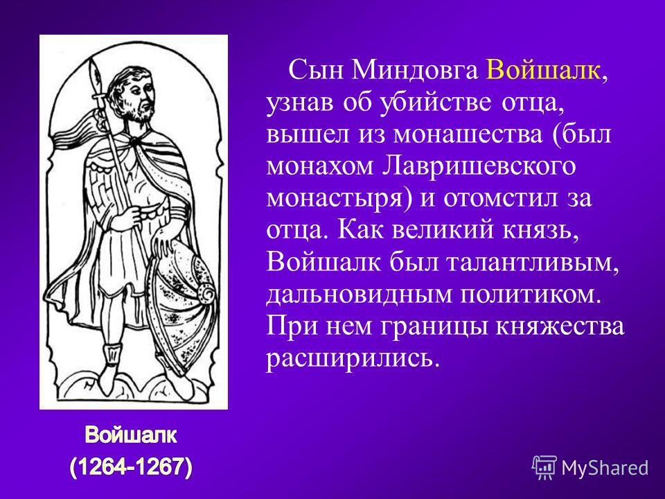 Сын Миндовга Войшалк, узнав об убийстве отца, вышел из монашества (был монахом Лавришевского монастыря) и отомстил за отца. Как великий князь, Войшалк был талантливым, дальновидным политиком. При нем границы княжества расширились.