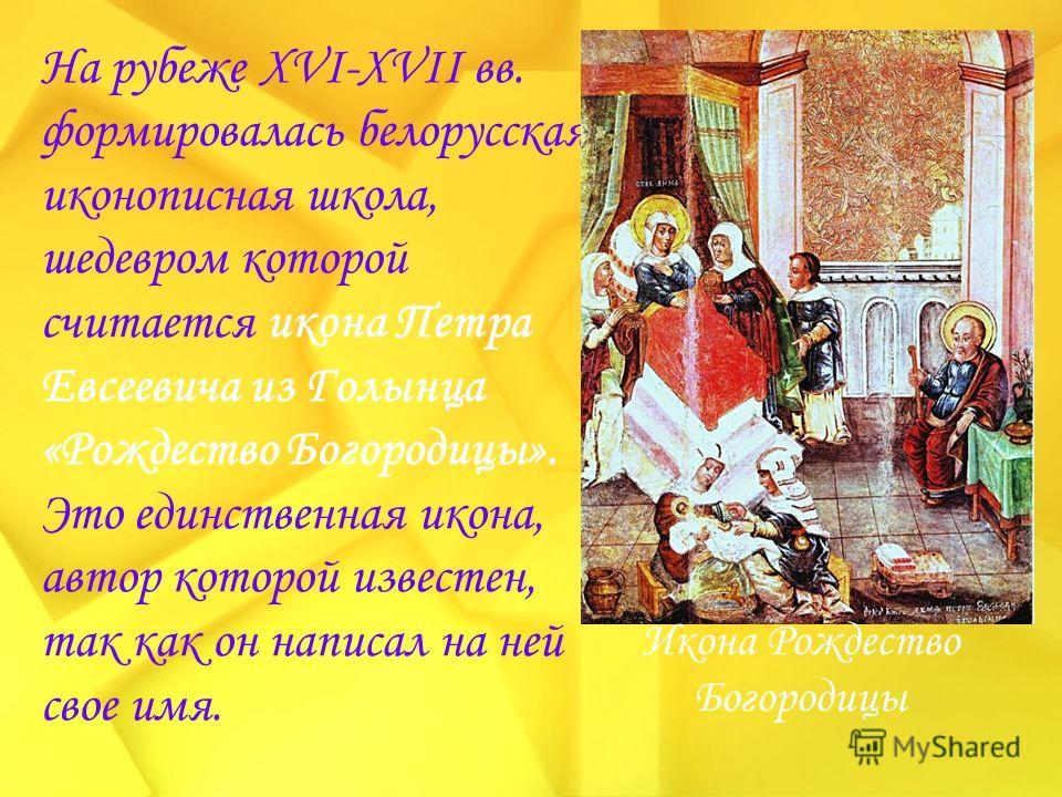 На рубеже XVI-XVII вв. формировалась белорусская иконописная школа, шедевром которой считается икона Петра Евсеевича из Голынца «Рождество Богородицы». Это единственная икона, автор которой известен, так как он написал на ней свое имя. Икона Рождеств