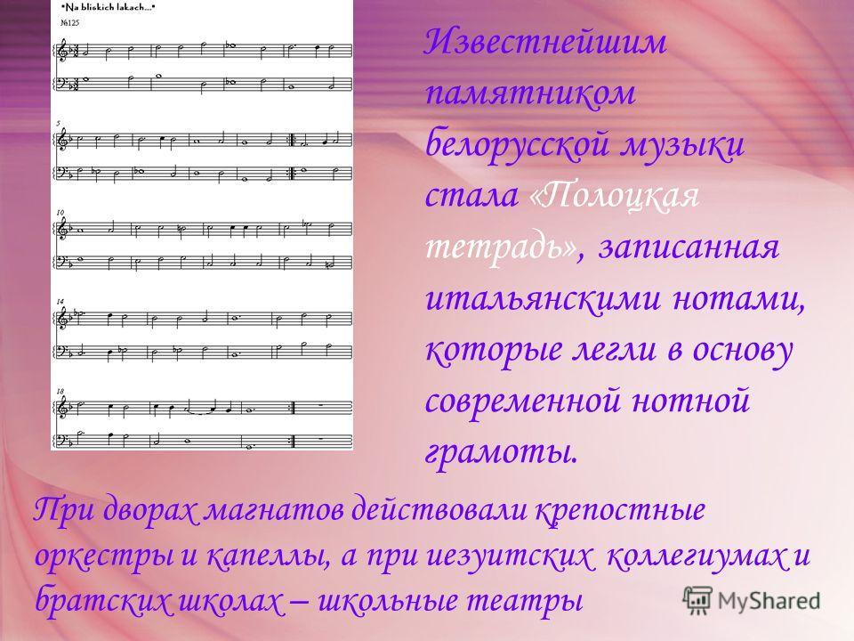 Известнейшим памятником белорусской музыки стала «Полоцкая тетрадь», записанная итальянскими нотами, которые легли в основу современной нотной грамоты. При дворах магнатов действовали крепостные оркестры и капеллы, а при иезуитских коллегиумах и брат