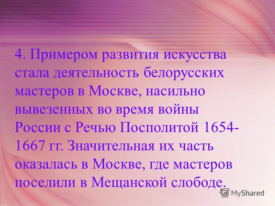 4. Примером развития искусства стала деятельность белорусских мастеров в Москве, насильно вывезенных во время войны России с Речью Посполитой 1654- 1667 гг. Значительная их часть оказалась в Москве, где мастеров поселили в Мещанской слободе.