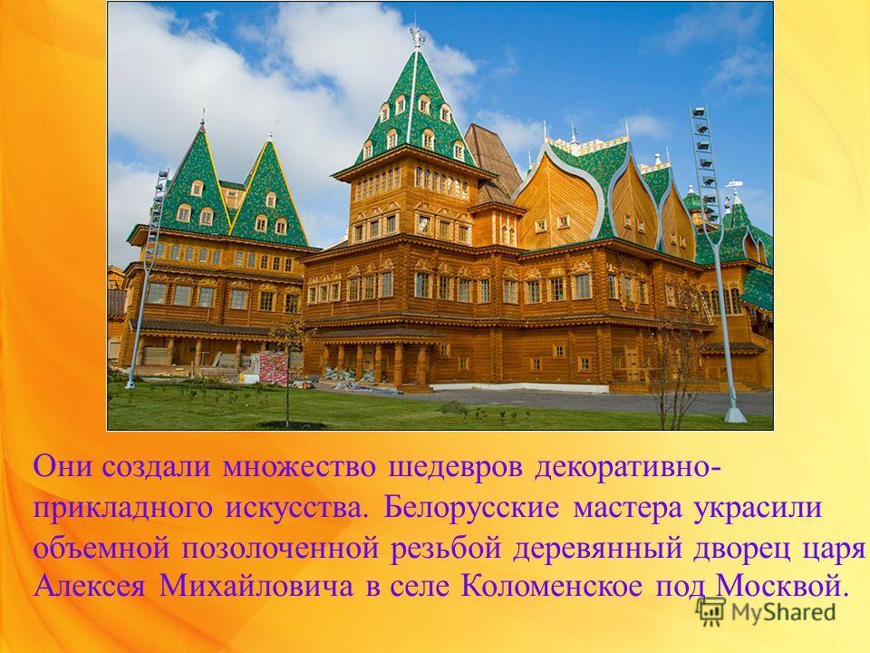 Они создали множество шедевров декоративно- прикладного искусства. Белорусские мастера украсили объемной позолоченной резьбой деревянный дворец царя Алексея Михайловича в селе Коломенское под Москвой.