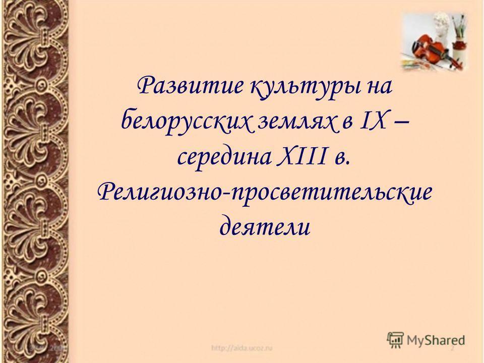 Развитие культуры на белорусских землях в IX – середина XIII в. Религиозно-просветительские деятели