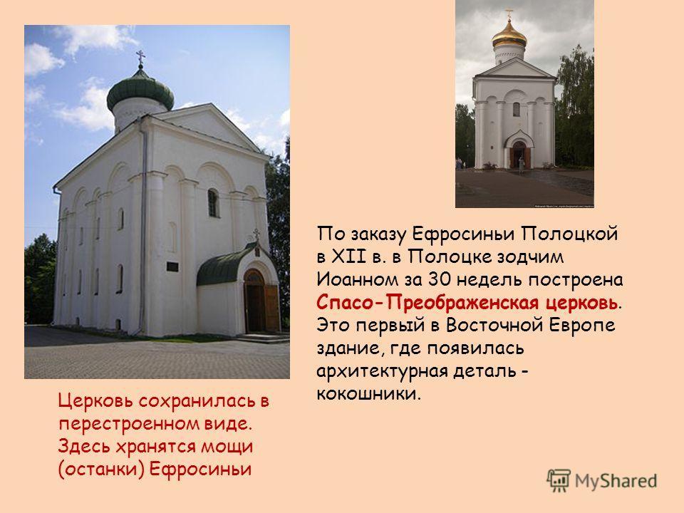 По заказу Ефросиньи Полоцкой в ХII в. в Полоцке зодчим Иоанном за 30 недель построена Спасо-Преображенская церковь. Это первый в Восточной Европе здание, где появилась архитектурная деталь - кокошники. Церковь сохранилась в перестроенном виде. Здесь