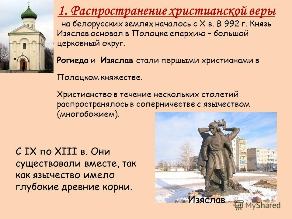 1. Распространение христианской веры на белорусских землях началось с X в. В 992 г. Князь Изяслав основал в Полоцке епархию – большой церковный округ. Рогнеда и Изяслав стали первыми христианами в Полацком княжестве. Христианство в течение нескольких