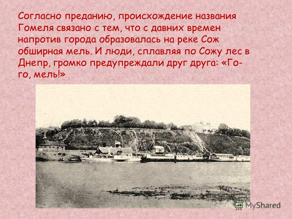 Согласно преданию, происхождение названия Гомеля связано с тем, что с давних времен напротив города образовалась на реке Сож обширная мель. И люди, сплавляя по Сожу лес в Днепр, громко предупреждали друг друга: «Го- го, мель!»