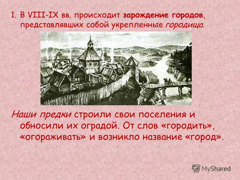1. В VIII-IX вв. происходит зарождение городов, представлявших собой укрепленные городища. Наши предки строили свои поселения и обносили их оградой. От слов «городить», «огораживать» и возникло название «город».
