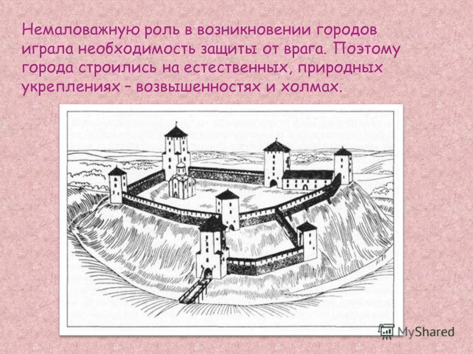 Немаловажную роль в возникновении городов играла необходимость защиты от врага. Поэтому города строились на естественных, природных укреплениях – возвышенностях и холмах.