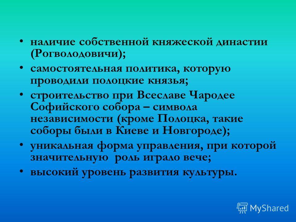 наличие собственной княжеской династии (Рогволодовичи); самостоятельная политика, которую проводили полоцкие князья; строительство при Всеславе Чародее Софийского собора – символа независимости (кроме Полоцка, такие соборы были в Киеве и Новгороде);