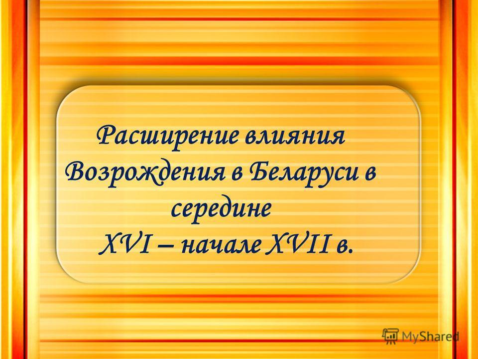 Расширение влияния Возрождения в Беларуси в середине XVI – начале XVII в.