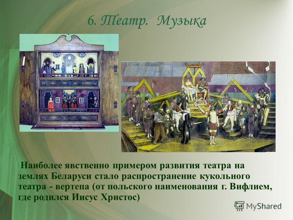 Наиболее явственно примером развития театра на землях Беларуси стало распространение кукольного театра - вертепа (от польского наименования г. Вифлием, где родился Иисус Христос) 6. Театр. Музыка