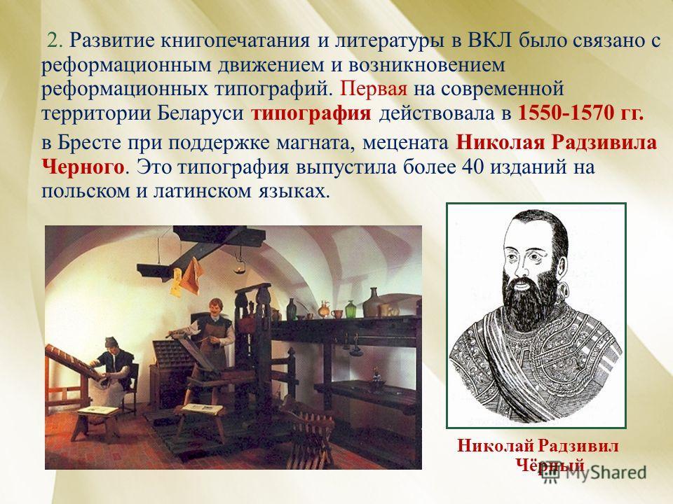 2. Развитие книгопечатания и литературы в ВКЛ было связано с реформационным движением и возникновением реформационных типографий. Первая на современной территории Беларуси типография действовала в 1550-1570 гг. в Бресте при поддержке магната, меценат