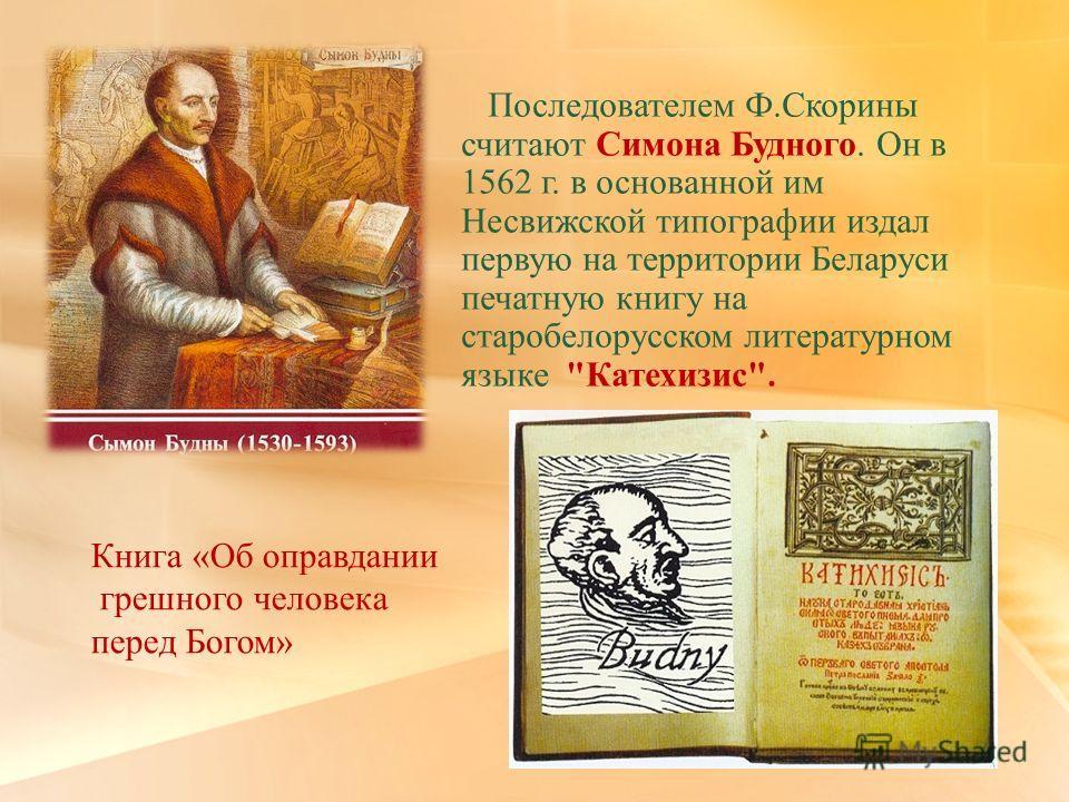 Последователем Ф.Скорины считают Симона Будного. Он в 1562 г. в основанной им Несвижской типографии издал первую на территории Беларуси печатную книгу на старобелорусском литературном языке