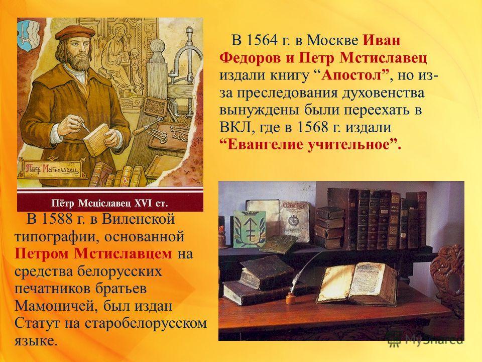 В 1564 г. в Москве Иван Федоров и Петр Мстиславец издали книгу Апостол, но из- за преследования духовенства вынуждены были переехать в ВКЛ, где в 1568 г. издали Евангелие учительное. В 1588 г. в Виленской типографии, основанной Петром Мстиславцем на