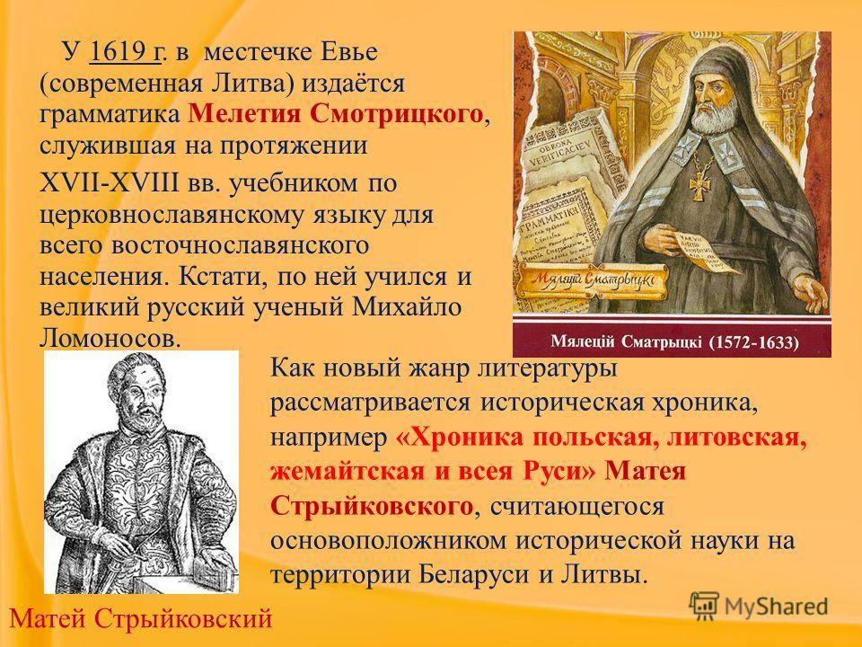 У 1619 г. в местечке Евье (современная Литва) издаётся грамматика Мелетия Смотрицкого, служившая на протяжении XVII-XVIII вв. учебником по церковнославянскому языку для всего восточнославянского населения. Кстати, по ней учился и великий русский учен