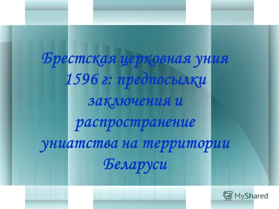 Брестская церковная уния 1596 г: предпосылки заключения и распространение униатства на территории Беларуси