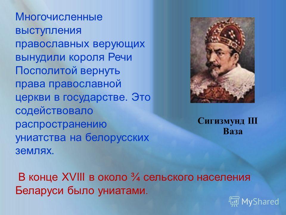 Многочисленные выступления православных верующих вынудили короля Речи Посполитой вернуть права православной церкви в государстве. Это содействовало распространению униатства на белорусских землях. В конце XVIII в около ¾ сельского населения Беларуси