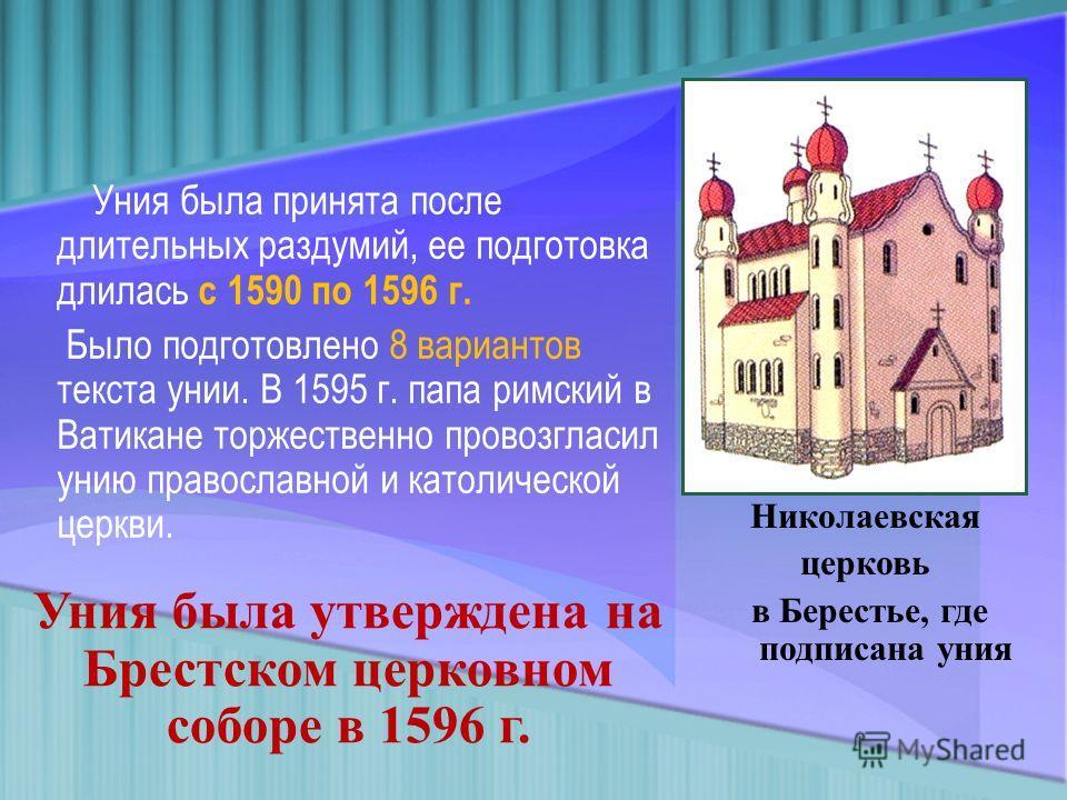 Уния была принята после длительных раздумий, ее подготовка длилась с 1590 по 1596 г. Было подготовлено 8 вариантов текста унии. В 1595 г. папа римский в Ватикане торжественно провозгласил унию православной и католической церкви. Николаевская церковь