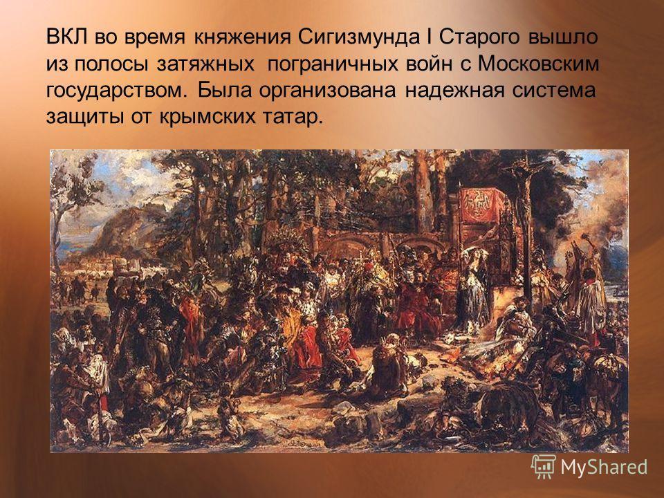 ВКЛ во время княжения Сигизмунда I Старого вышло из полосы затяжных пограничных войн с Московским государством. Была организована надежная система защиты от крымских татар.