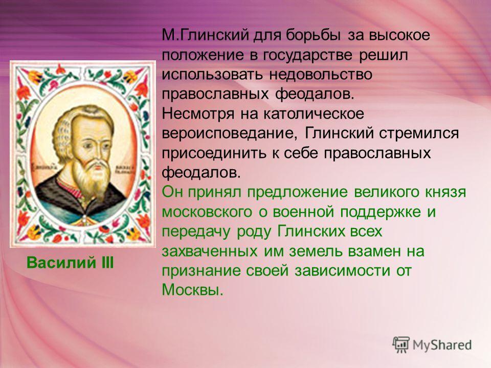 М.Глинский для борьбы за высокое положение в государстве решил использовать недовольство православных феодалов. Несмотря на католическое вероисповедание, Глинский стремился присоединить к себе православных феодалов. Он принял предложение великого кня
