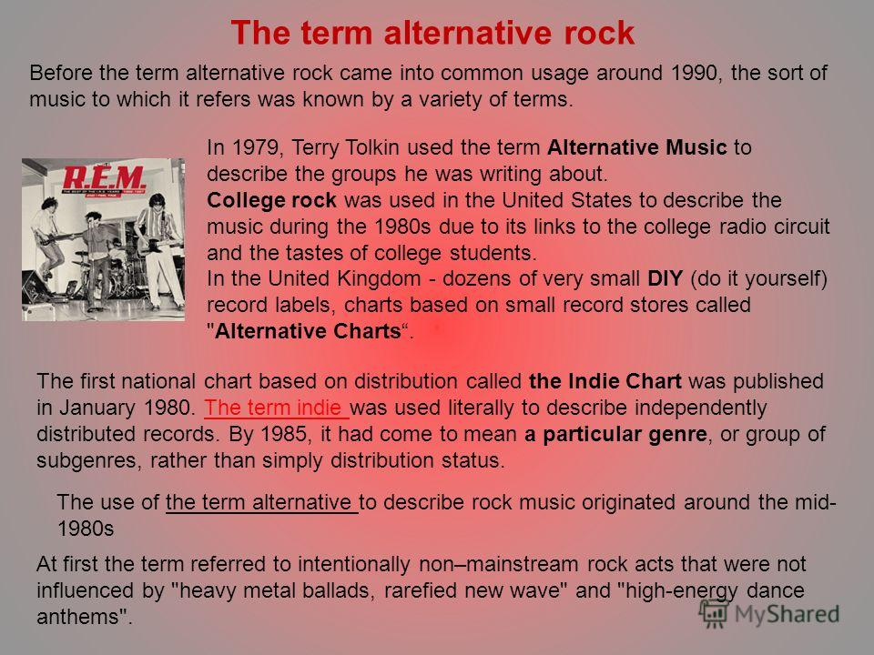 Before the term alternative rock came into common usage around 1990, the sort of music to which it refers was known by a variety of terms. In 1979, Terry Tolkin used the term Alternative Music to describe the groups he was writing about. College rock