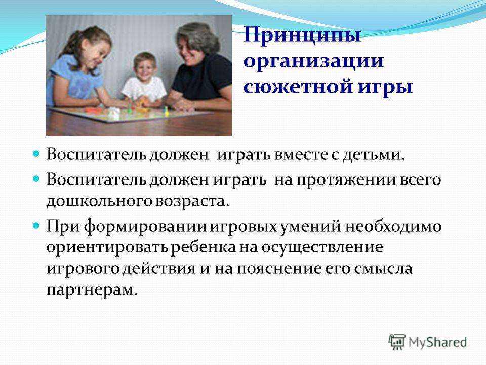 Принципы организации сюжетной игры Воспитатель должен играть вместе с детьми. Воспитатель должен играть на протяжении всего дошкольного возраста. При формировании игровых умений необходимо ориентировать ребенка на осуществление игрового действия и на